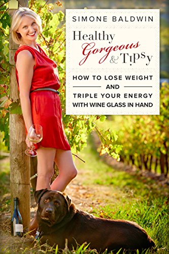 Healthy, Gorgeous & Tipsy - How To Lose Weight and Triple Your Energy With Wine Glass In Hand by Simone Baldwin
