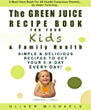 THE GREEN JUICE Recipe Book For Your KIDS & FAMILY HEALTH. Simple & Delicious Recipes To Get Your 5 - A Day... EVERY DAY!
