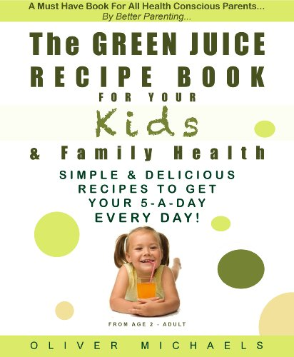 THE GREEN JUICE Recipe Book For Your KIDS & FAMILY HEALTH. Simple & Delicious Recipes To Get Your 5 - A Day... EVERY DAY! by Oliver Michaels