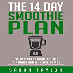 The 14 Day Green Smoothie Cleanse Plan: The Beginner's Guide to Losing 15 Pounds and Increasing Energy | Sarah Taylor