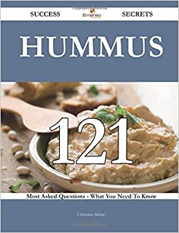 Hummus 121 Success Secrets - 121 Most Asked Questions On Hummus - What You Need To Know