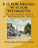 img - for A is for Abigail, W is for Weymouth: An Alphabet Book of Weymouth, Massachusetts book / textbook / text book