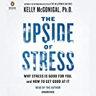 The Upside of Stress: Why Stress Is Good for You, and How to Get Good at It (       UNABRIDGED) by Kelly McGonigal Narrated by Kelly McGonigal