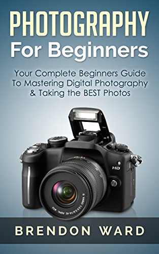 Photography For Beginners: Your Complete Beginners Guide To Mastering Digital Photography & Taking the BEST Photos (Photography, Digital Photography, DSLR, ... for Beginners, Photography Books) (Digital Photography Beginners compare prices)