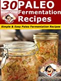 30 Paleo Fermentation Recipes - Simple & Easy Paleo Fermentation Recipes (Paleo Recipes Book 18)