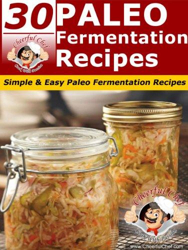 30 Paleo Fermentation Recipes - Simple & Easy Paleo Fermentation Recipes (Paleo Recipes Book 18) by Cheerful Chef