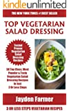 Collection of 30 Top Class Healthy, Quick, Easy, Super-Delicious & Most Popular Vegetarian Salad Dressing Recipes In Just 3 Or Less Steps (English Edition)