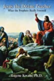 Jesus the Divine Teacher: What the Prophets Really Foretold