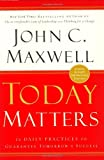 Today Matters: 12 Daily Practices to Guarantee Tomorrows Success (Maxwell, John C.) (0446529583) by Maxwell, John C.