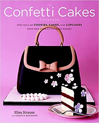 The Confetti Cakes Cookbook: Spectacular Cookies, Cakes, and Cupcakes from New York City's Famed Bakery