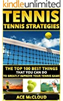 Tennis: Tennis Strategies: The Top 100 Best Things That You Can Do To Greatly Improve Your Tennis Game (Tennis Tactics, Tennis Strategy, Tennis Tips, Tennis Coaching, Playing  Tennis)