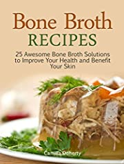 Bone Broth Recipes: 25 Awesome Bone Broth Solutions to Improve Your Health and Benefit Your Skin (bone broth recipe, bone broth, bone broth diet)