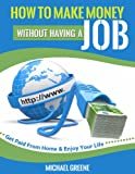 How to Make Money Without Having a Job: Get Paid From Home & Enjoy Your Life (Make Money without a job, Work From Home, Work From Home Jobs, Work From ... From Home Free, Work From Home jobs 101)