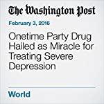 Onetime Party Drug Hailed as Miracle for Treating Severe Depression | Sara Solovitch