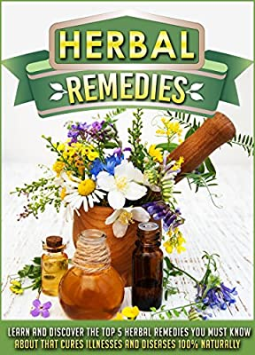 Herbal Remedies: Learn And Discover The Top 5 Herbal Remedies You Must Know About That Cures Illnesses And Diseases 100% Naturally (Herbal remedies, Herbal ... Herbal remedies bible, Natural remedies)