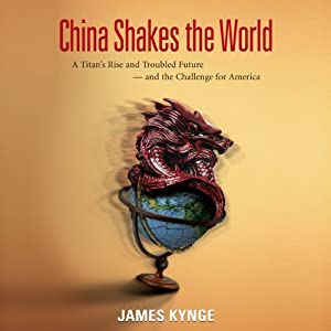 China Shakes the World: A Titan's Rise and Troubled Future - and the Challenge for America | [James Kynge]