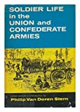 img - for Soldier Life in the Union and Confederate Armies / Edited, with an Introduction and Notes, by Philip Van Doren Stern from Hardtack and Coffee by John D. Billings, and Detailed Minutiae of Soldier Life in the Army of Northern Virginia by Carlton McCarthy book / textbook / text book