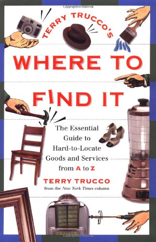 Terry Trucco'S Where To Find It: The Essential Guide To Hard-To-Locate Goods And Services From A-Z