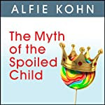 The Myth of the Spoiled Child: Challenging the Conventional Wisdom about Children and Parenting | Alfie Kohn