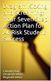 Drag'em Kicking and Screaming:  Your Seven Step Action Plan for At-Risk Student Success