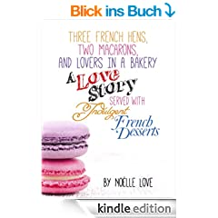 Three French Hens, Two Macarons, And Lovers In A Bakery - A Love Story Served With Indulgent French Desserts (English Edition)