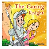 Children s books : The Caring Knight ,( Illustrated Picture Book for ages 3-8. Teaches your kid the value of caring) (Beginner readers) (Bedtime ... skills for kids collection) (Volume 8)