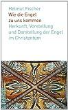 Wie die Engel zu uns kommen: Herkunft, Vorstellung und Darstellung der Engel im Christentum