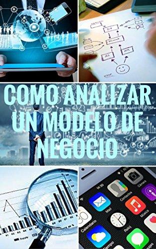 Cómo analizar un modelo de negocio: Aplicación práctica de la metodología Canvas. (Asciende a otro nivel: Desarrolla tus Habilidades directivas nº 12)