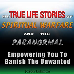 My True Life Stories of Spiritual Warfare and the Paranormal: Empowering You to Banish the Unwanted | [Jason Lohman]