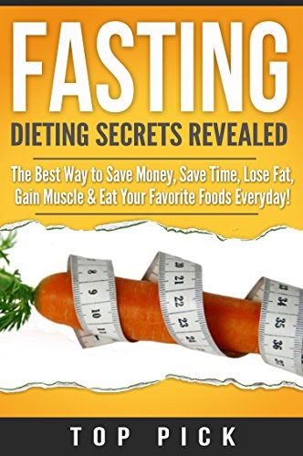 Fasting: Dieting Secrets Revealed, The Best Way to Save Money, Save Time, Gain Muscle and Eat Your Favorite Foods Everyday (Intermittent Fasting, Weight Loss, Diet, Save Time, Healthy Life Style)