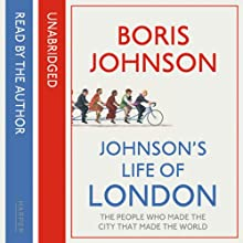 Johnson's Life of London: The People Who Made the City That Made the World (       UNABRIDGED) by Boris Johnson Narrated by Boris Johnson, Jot Davies