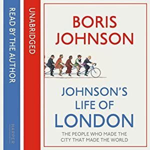 Johnson's Life of London: The People Who Made the City That Made the World | [Boris Johnson]