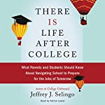 There Is Life After College: What Parents and Students Should Know About Navigating School to Prepare for the Jobs of Tomorrow | Jeffrey J. Selingo