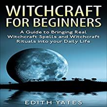 Witchcraft for Beginners:: A Guide to Bringing Real Witchcraft Spells and Witchcraft Rituals into Your Daily Life (       UNABRIDGED) by Edith Yates Narrated by Pippa Rathborne