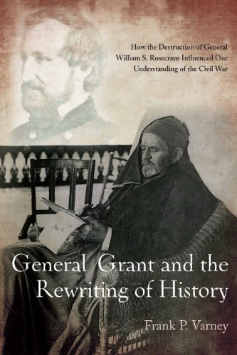 GENERAL GRANT AND THE REWRITING OF HISTORY: How the Destruction of General William S. Rosecrans Influenced Our Understanding of the Civil War: Frank Varney: 9781611211184: Amazon.com: Books