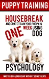 Puppy Training: Housebreak and Crate Train Your Puppy in One Week Using Dog Psychology: Master Dog Leadership Without Using Treats (Dog Training, Puppy     Crate Training, Obedience Training)