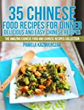 35 Chinese Food Recipes For Dinner - Delicious and Easy Chinese Recipes (The Amazing Chinese Food and Chinese Recipes Collection)