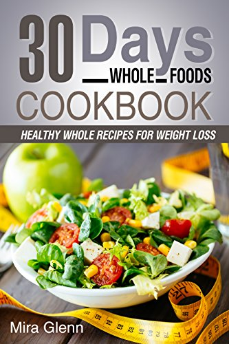 Whole: 30 Days Whole Foods Cookbook - Healthy Whole Recipes for Weight Loss by Mira Glenn