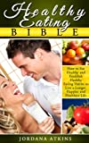 Healthy Eating Bible - How to Eat Healthy and Establish Healthy Eating Habits Easily to Live a Longer, Happier and Healthier Life (Healthy Living, Health, Fitness & Dieting, Weight Loss, Nutrition)