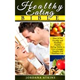 Healthy Eating Bible - How to Eat Healthy and Establish Healthy Eating Habits Easily to Live a Longer, Happier and Healthier Life (Healthy Living, Health, Fitness & Dieting, Weight Loss, Nutrition) ~ Jordana Atkins