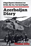 Azerbaijan Diary: A Rogue Reporter's Adventures in an Oil-Rich, War-Torn, Post-Soviet Republic New by Goltz, Thomas (1998) Paperback