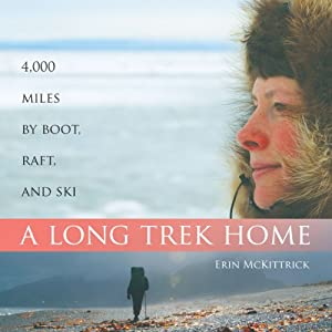 A Long Trek Home: 4,000 Miles by Boot, Raft and Ski | [Erin McKittrick]