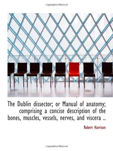 The Dublin dissector; or Manual of anatomy; comprising a concise description of the bones, muscles, PDF