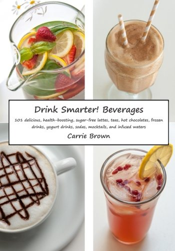 Drink Smarter! Beverages: 101 delicious, health-boosting, sugar-free lattes, teas, hot chocolates, frozen drinks, yogurt drinks, sodas, mocktails, and infused waters by Carrie Brown