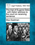 The trial of Eugene Debs: with Debs address to the court on receiving sentence.