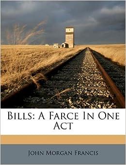 Bills A Farce In One Act John Morgan Francis