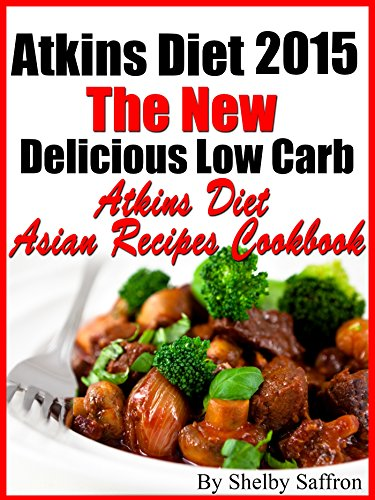 Atkins Diet 2015 The New Delicious Low Carb Atkins Diet Asian Recipes Cookbook by Shelby Saffron