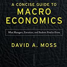 A Concise Guide to Macroeconomics, Second Edition: What Managers, Executives, and Students Need to Know (       UNABRIDGED) by David A. Moss Narrated by Christopher Kipiniak