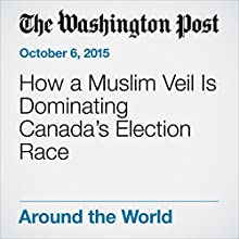 How a Muslim Veil Is Dominating Canada's Election Race (       UNABRIDGED) by Ishaan Tharoor Narrated by Sam Scholl
