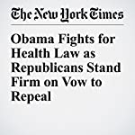Obama Fights for Health Law as Republicans Stand Firm on Vow to Repeal | Glenn Thrush,Robert Pear